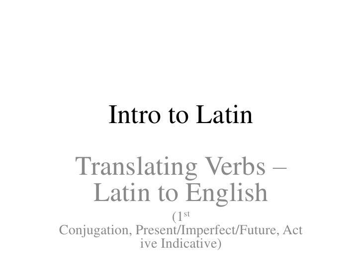 Intro to Latin  Translating Verbs –   Latin to English                    (1stConjugation, Present/Imperfect/Future, Act  ...