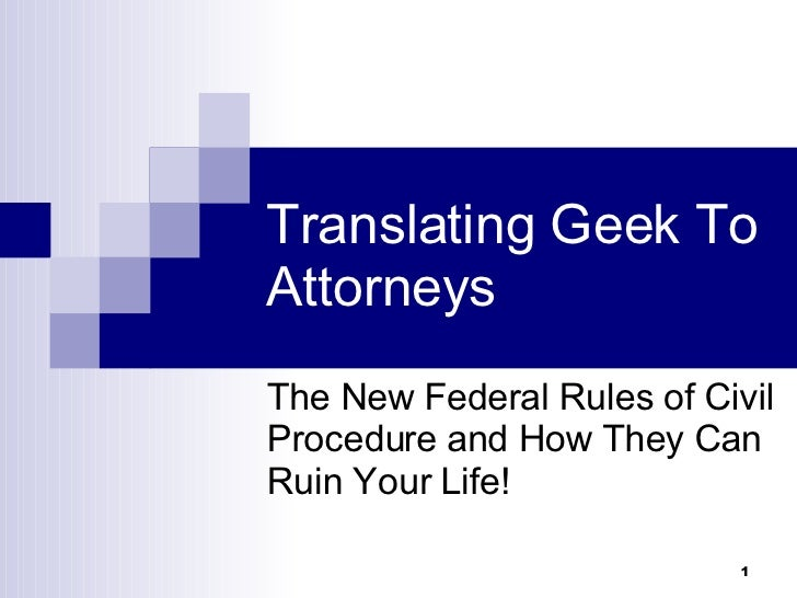 Translating Geek To Attorneys The New Federal Rules of Civil Procedure and How They Can Ruin Your Life!