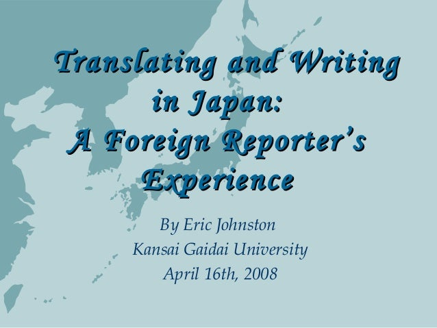 Translating and WritingTranslating and Writing in Japan:in Japan: A Foreign Reporter'sA Foreign Reporter's ExperienceEx...