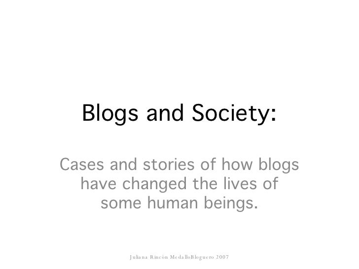 Blogs and Society: Cases and stories of how blogs have changed the lives of some human beings. Juliana Rincón MedalloBlogu...