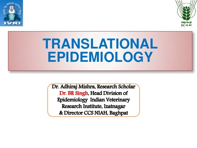 TRANSLATIONAL EPIDEMIOLOGY Dr. Adhiraj Mishra, Research Scholar Dr. BR Singh, Head Division of Epidemiology Indian Veterin...