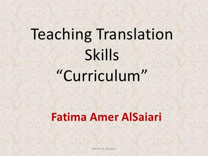 """Teaching Translation Skills<br />""""Curriculum""""<br />Fatima Amer AlSaiari<br />Fatima A. Alsaiari<br />"""