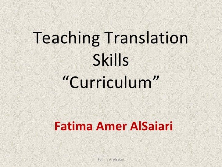 """Teaching Translation Skills """" Curriculum"""" Fatima Amer AlSaiari Fatima A. Alsaiari"""