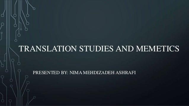 TRANSLATION STUDIES AND MEMETICS PRESENTED BY: NIMA MEHDIZADEH ASHRAFI