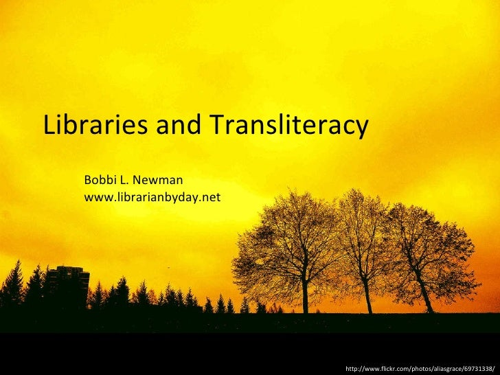 Libraries and Transliteracy Bobbi L. Newman www.librarianbyday.net http://www.flickr.com/photos/aliasgrace/69731338/