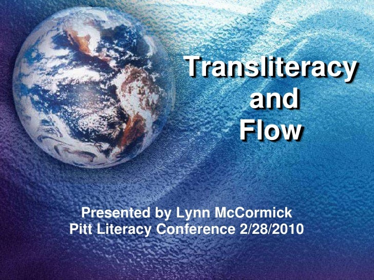 Transliteracy and Flow<br />Presented by Lynn McCormick<br />Pitt Literacy Conference 2/28/2010<br />