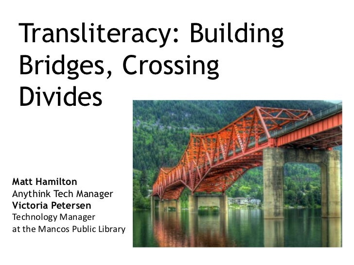 Transliteracy: Building Bridges, Crossing Divides<br />Matt Hamilton<br />Anythink Tech Manager<br />Victoria Petersen<br ...
