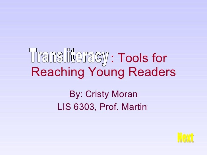 : Tools for Reaching Young Readers By: Cristy Moran LIS 6303, Prof. Martin  Transliteracy Next