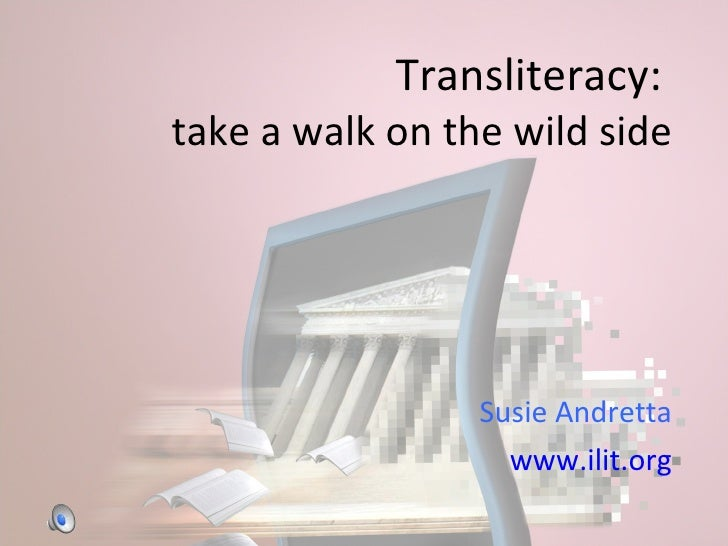 Transliteracy:   take a walk on the wild side Susie Andretta www.ilit.org
