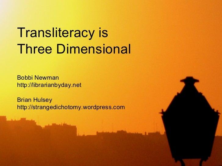 Transliteracy isThree DimensionalBobbi Newmanhttp://librarianbyday.netBrian Hulseyhttp://strangedichotomy.wordpress.com