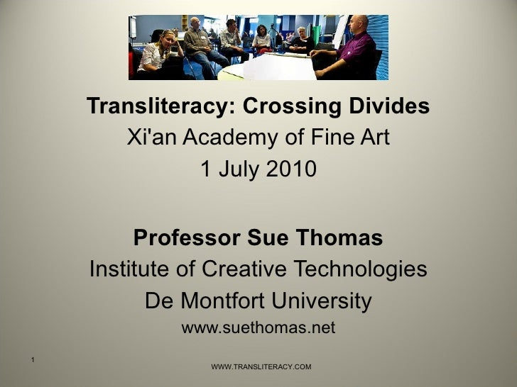 <ul><li>Transliteracy: Crossing Divides </li></ul><ul><li>Xi'an Academy of Fine Art </li></ul><ul><li>1 July 2010 </li></u...