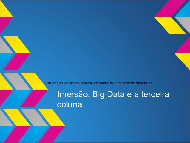 Estratégias de sobrevivência em conteúdo noticioso no século 21 Imersão, Big Data e a terceira coluna
