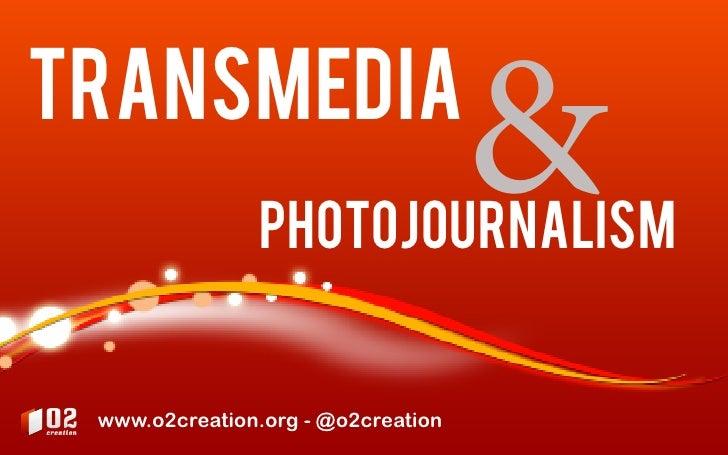 transmedia                photojournalism                                    & www.o2creation.org - @o2creation