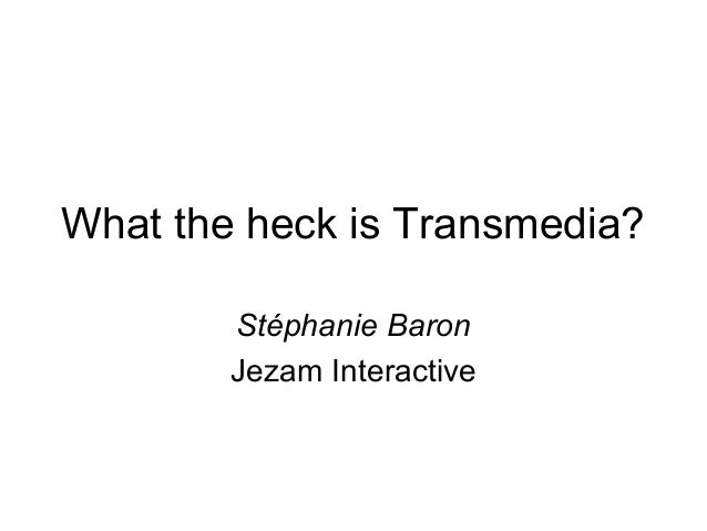 What the heck is Transmedia?        Stéphanie Baron        Jezam Interactive