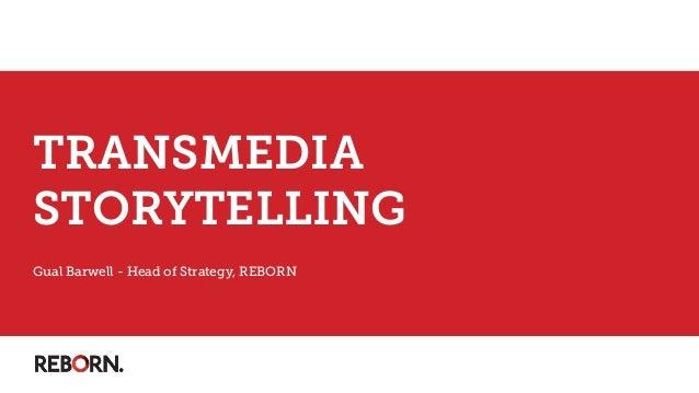 TRANSMEDIA STORYTELLING Gual Barwell - Head of Strategy, REBORN