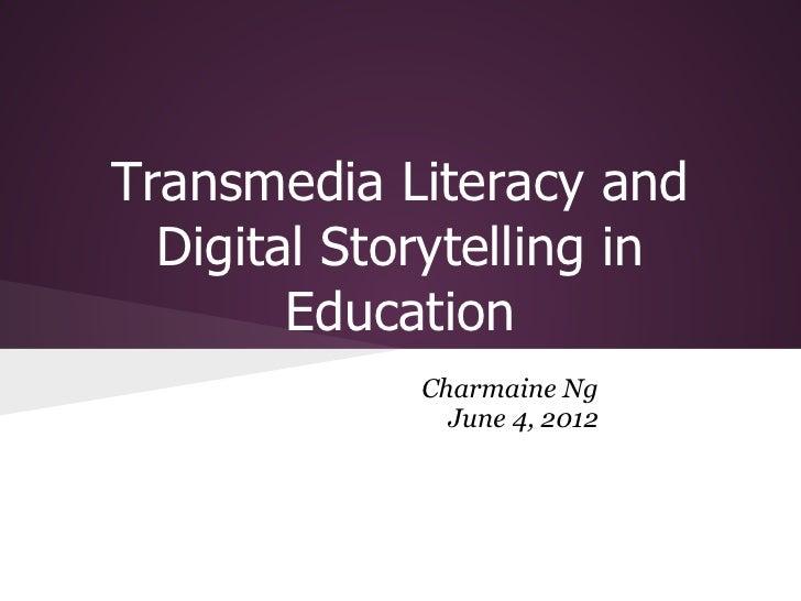 Transmedia Literacy and  Digital Storytelling in        Education             Charmaine Ng               June 4, 2012