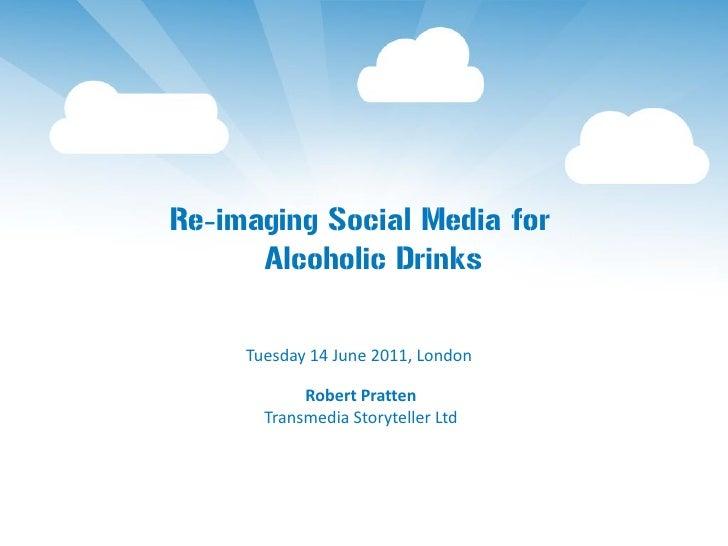 Re-imaging Social Media for      Alcoholic Drinks     Tuesday 14 June 2011, London            Robert Pratten       Transme...