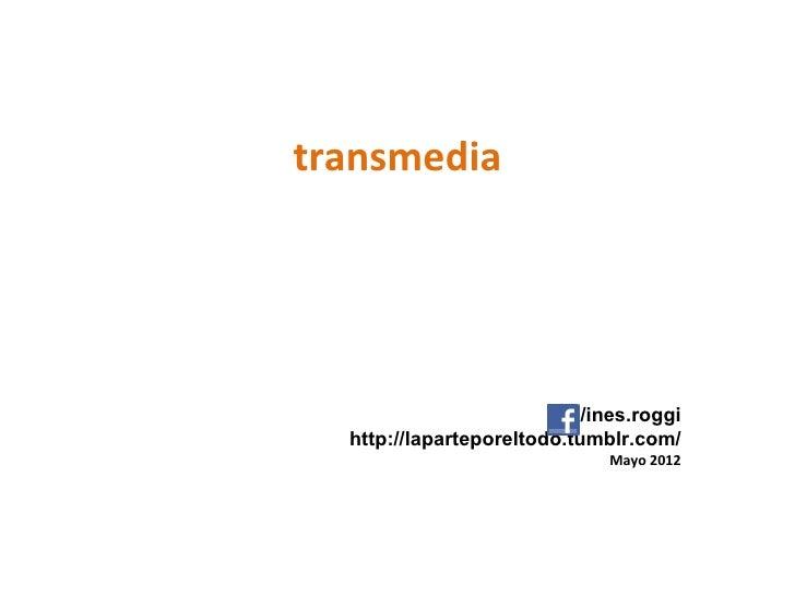 transmedia                            /ines.roggi  http://laparteporeltodo.tumblr.com/                               Mayo ...
