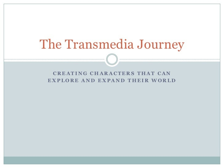 The Transmedia Journey  CREATING CHARACTERS THAT CAN EXPLORE AND EXPAND THEIR WORLD