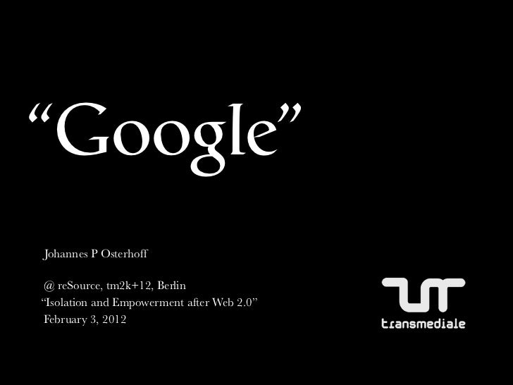 """""""Google""""Johannes P Osterhoff @ reSource, tm2k+12, Berlin""""Isolation and Empowerment after Web 2.0"""" February 3, 2012"""