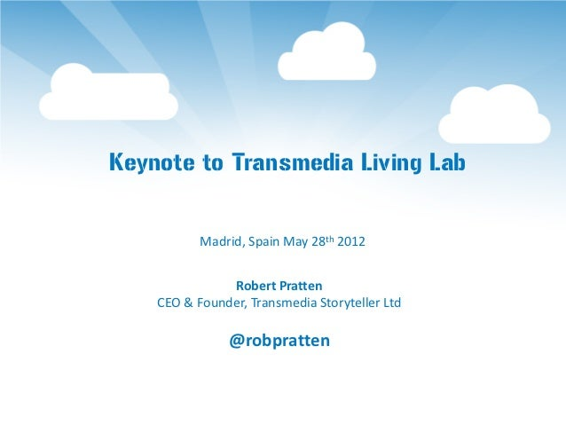 Keynote to Transmedia Living Lab           Madrid, Spain May 28th 2012               Robert Pratten    CEO & Founder, Tran...