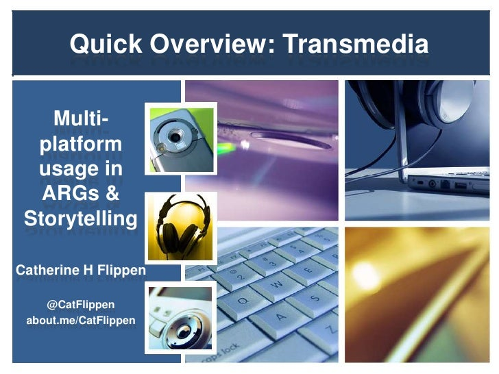 Quick Overview: Transmedia    Multi-  platform  usage in   ARGs & StorytellingCatherine H Flippen    @CatFlippen about.me/...