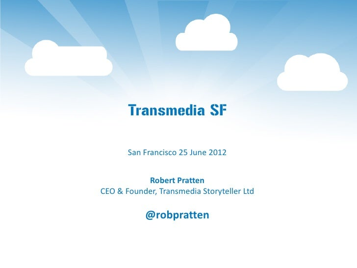 Transmedia SF       San Francisco 25 June 2012           Robert PrattenCEO & Founder, Transmedia Storyteller Ltd          ...