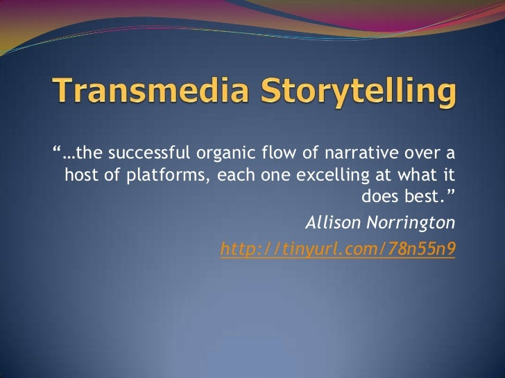 """""""…the successful organic flow of narrative over a host of platforms, each one excelling at what it                        ..."""