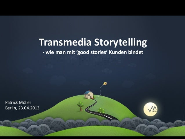 Transmedia Storytelling                     - wie man mit 'good stories' Kunden bindetPatrick MöllerBerlin, 23.04.2013