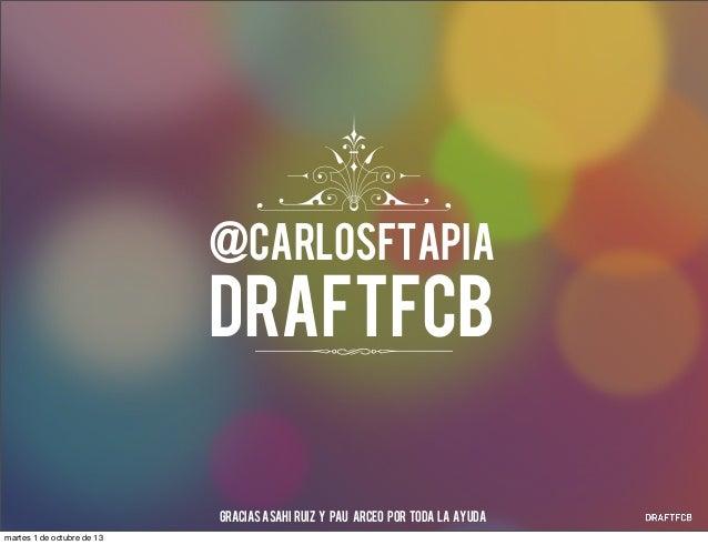 @carlosftapia DraftFCB gracias Asahi ruiz y pau arceo por toda la ayuda martes 1 de octubre de 13
