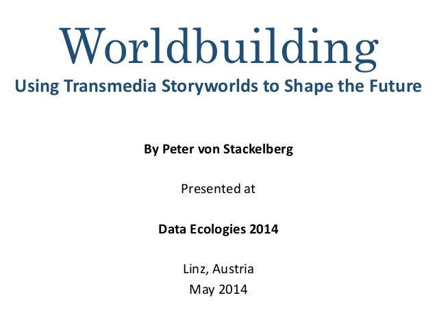 Worldbuilding Using Transmedia Storyworlds to Shape the Future By Peter von Stackelberg Presented at Data Ecologies 2014 L...