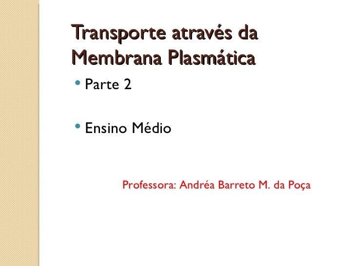 Transporte através daMembrana Plasmática   Parte 2   Ensino Médio         Professora: Andréa Barreto M. da Poça