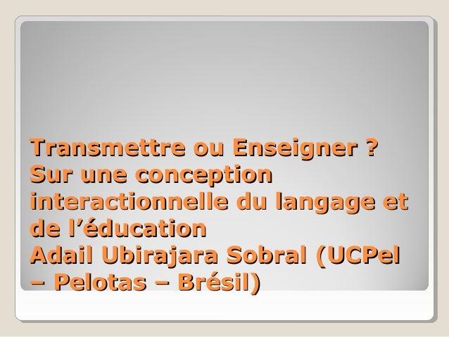 Transmettre ou Enseigner ?Transmettre ou Enseigner ? Sur une conceptionSur une conception interactionnelle du langage etin...