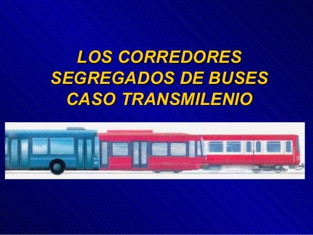 LOS CORREDORESLOS CORREDORES SEGREGADOS DE BUSESSEGREGADOS DE BUSES CASO TRANSMILENIOCASO TRANSMILENIO
