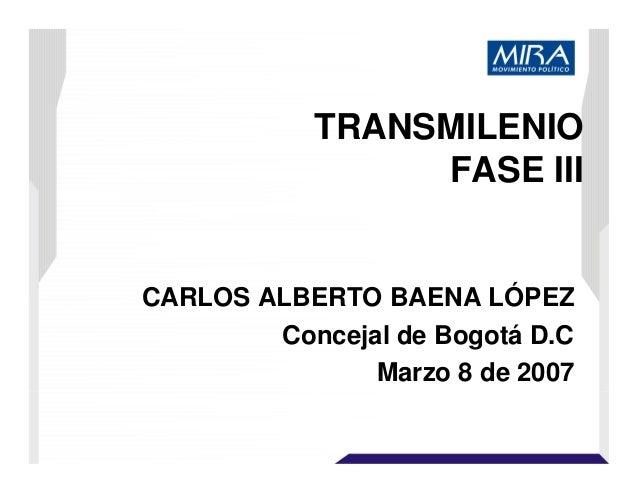 TRANSMILENIO FASE III CARLOS ALBERTO BAENA LÓPEZ Concejal de Bogotá D.C Marzo 8 de 2007