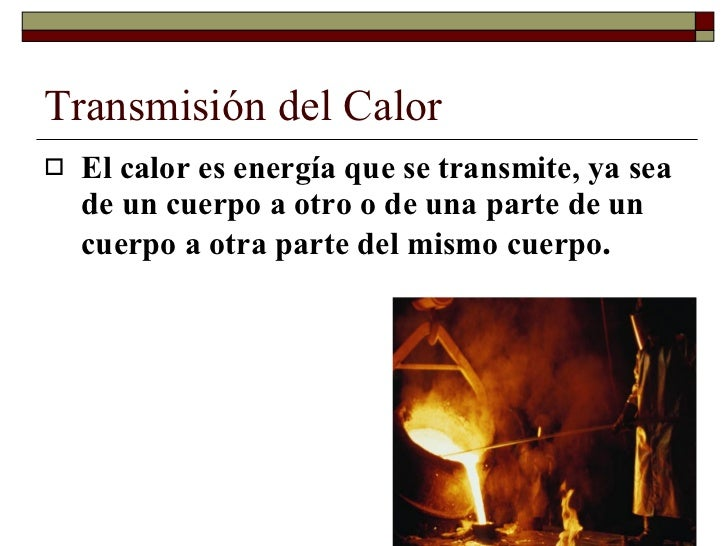 Transmisión del Calor <ul><li>El calor es energía que se transmite, ya sea de un cuerpo a otro o de una parte de un cuerpo...