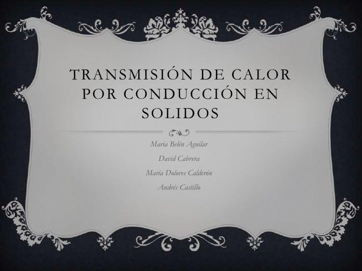 Transmisión de calor por conducción en solidos<br />María Belén Aguilar<br />David Cabrera<br />María Dolores Calderón<br ...