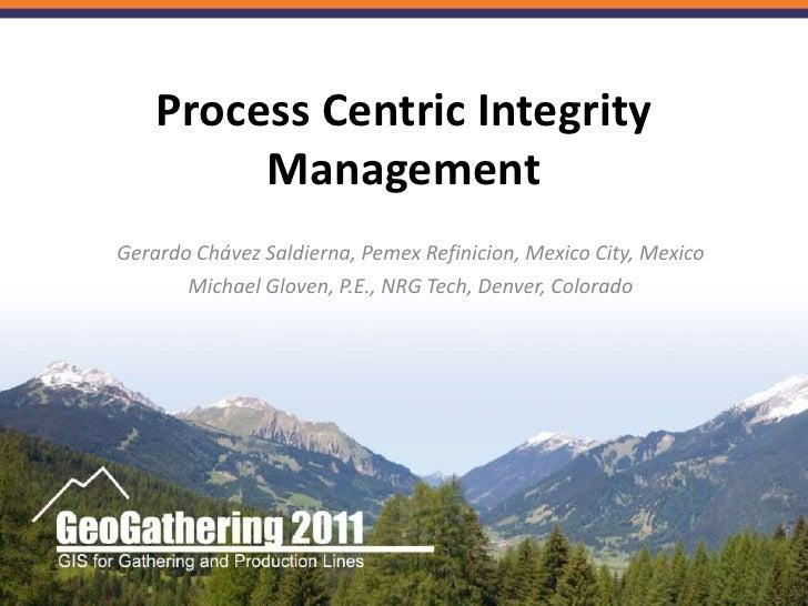 Process Centric Integrity Management<br />Gerardo Chávez Saldierna, Pemex Refinicion, Mexico City, Mexico<br />Michael Glo...