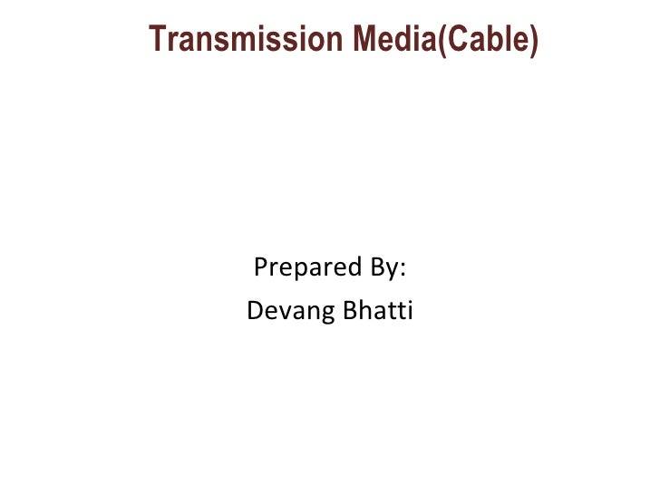 Transmission Media(Cable) <ul><li>Prepared By: </li></ul><ul><li>Devang Bhatti </li></ul>