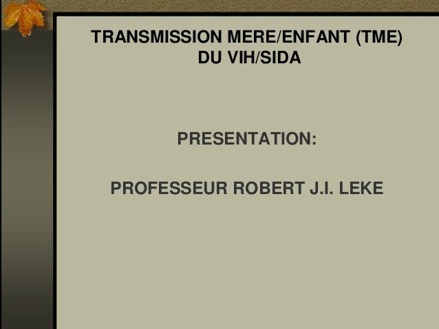 TRANSMISSION MERE/ENFANT (TME) DU VIH/SIDA PRESENTATION: PROFESSEUR ROBERT J.I. LEKE