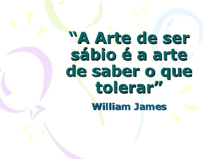 """"""" A Arte de ser sábio é a arte de saber o que tolerar"""" William James"""