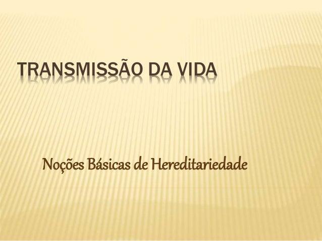 TRANSMISSÃO DA VIDA  Noções Básicas de Hereditariedade