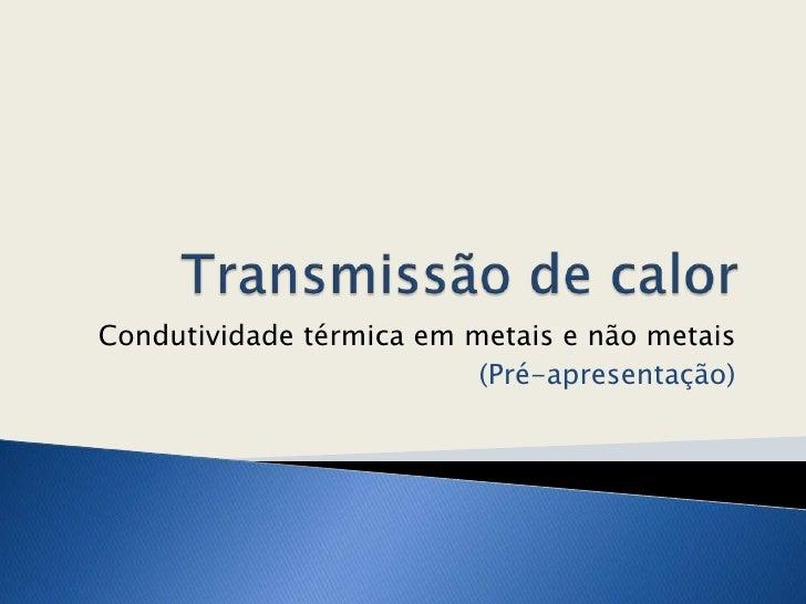 Transmissão de calor<br />Condutividade térmica em metais e não metais<br />(Pré-apresentação)<br />