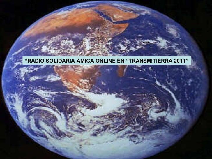 """"""" RADIO SOLIDARIA AMIGA ONLINE EN """"TRANSMITIERRA 2011"""""""