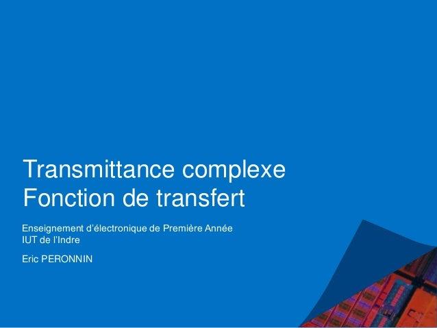 Transmittance complexe Fonction de transfert Enseignement d'électronique de Première Année IUT de l'Indre Eric PERONNIN
