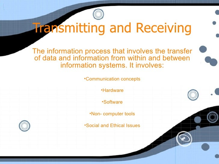 Transmitting and Receiving <ul><li>The information process that involves the transfer of data and information from within ...