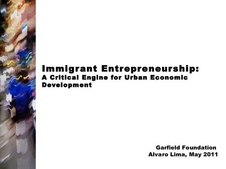 Immigrant Entrepreneur ship:A Critical Engine for Urban EconomicDevelopment                            Garfield Foundation...