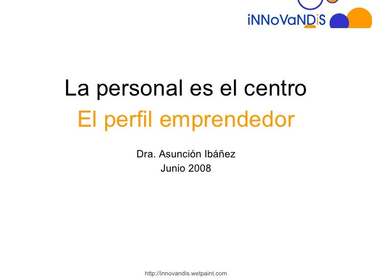 <ul><li>La personal es el centro </li></ul><ul><li>El perfil emprendedor </li></ul><ul><li>Dra. Asunción Ibáñez </li></ul>...