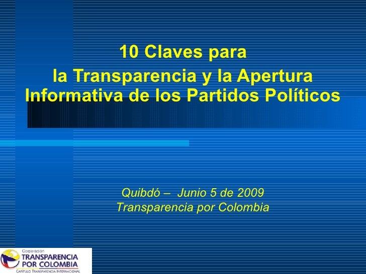 10 Claves para la Transparencia y la Apertura Informativa de los Partidos Políticos Quibdó –  Junio 5 de 2009 Transparenci...