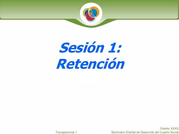 Sesión 1: Retención                                                            Distrito XXXX Transparencia 1   Seminario D...